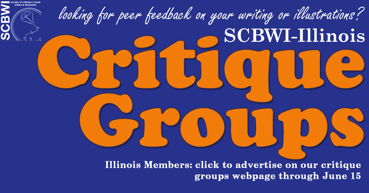 SCBWI-IL will posta list of new/existing open critique groups AND individuals looking for a critique group on our updated Critique Groups Page this summer.    Although you must be a SCBWI member to be listed on the Critique Groups webpage, non-members may join and participate in critique groups. All participants in a critique group posted on the CritiqueGroups Page (both members and non-members of SCBWI) agree to abide by the SCBWI Anti-harassmentpolicy.  Please note: If you are currently listed on the webpage and want to be listed again, you must email your particulars. We will only include those that respond to this call by June 15.  Instructions for New/Existing Open (those that need more members) Critique Groups: Please email Deborah Topolski with the following information by June 15: Group contacts, please include in your response: Critique group contact person & email address OR contact via SCBWI Messaging Critique group name (if applicable) Acceptable genres, formats, writing, illustration, etc. Meeting regularity (e.g.: once monthly set at previous meeting, third Saturday, variable) Meeting location (city only, please) and time or online. Any additional critique member requirements Trial Period (if applicable)  Instructions for Individuals looking for a Critique Group: Please email Deborah Topolski with the following information by June 15: Individuals, please include in your response: Name & email address OR contact via SCBWI Messaging Type of critique group and format/genres preferred (e.g.: writing and pb/non-fiction) location preferred (e.g. Quad Cities area) or online  Questions?: Deborah Topolski