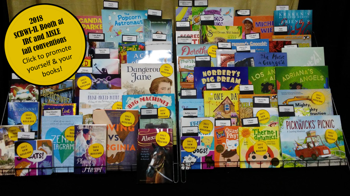 The SCBWI-IL Booth Team is making plans to wow Illinois teachers and school librarians at their annual conferences: IRC, Oct. 4-5, in Peoria & AISLE (formerly ISLMA), Nov. 1-3, in Tinley Park. We plan to showcase and hand-sell recently published (2016-2018) PAL books. In addition we will distribute your posters, flyers, postcards and brochures to promote your books and your school/library visits/Skype presentations. How can you make sure your book/promo materials are included? Mail two copies of your (2016-2018) PAL published book and any promotional materials (150 copies) by SEPTEMBER 26, 2018: ContactLouann Brown for mailing address.                                                                                                                                If you'd like to participate by doing a book signing and manning the booth, etc., please contact: A. Louann Brown for IRC in Peoria, Oct. 4-5 B. Alice McGinty for AISLE in Tinley Park, Nov. 1-3 A few authors cleverly promote themselves by offering free Skype visits, a toy that relates to their book, posters, etc. If this sounds like something you'd like to do, contactLouann Brown.