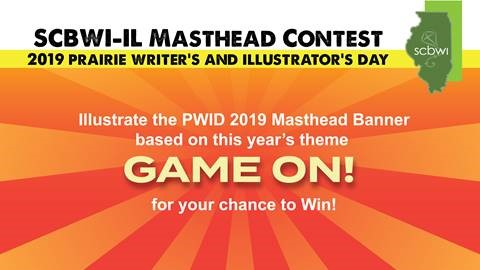 We are excited to announce the return of the Prairie Writer's and Illustrator's Day Masthead Illustration Contest for 2019. This is an SCBWI-IL member only illustration contest for the masthead image that will be used in all marketing and promotion of the upcoming event. The theme for this year is GAME ON! The winning illustrator (as voted on by fellow SCBWI-IL Members) will be credited wherever the image is used and they will be awarded the Prairie Prize. which includes paid admission to the 2019 Prairie Writer's and Illustrator's Day along including one portfolio review and one manuscript critique. (Scholarship valued at $260). You have between now and July 1st 2019 to submit your entry. Voting will begin on July 6th and the contest winner will be announced on/before August 1st. Questions?: Email illinois-ic@scbwi.org Good luck and GAME ON!