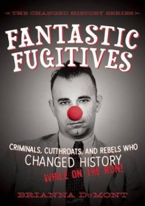 Fantastic Fugitives Criminals, Cutthroats, and Rebels Who Changed History