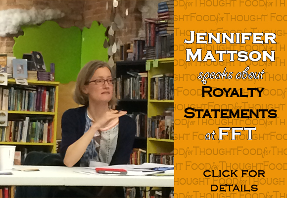 "Thanks to Jennifer Mattson, Agent, of ANDREA BROWN LITERARY AGENCY, who presented ""Royalty Statements and other Conundrums"" at our fall Food for Thought.  Jennifer gave a complete and concise run-down of several types of royalty statements, unpacking pertinent language and outlining basic percentages and things to avoid.  We really appreciate her expertise in helping our published members to take ownership of this most important facet of their literary careers. Also, many thanks to Zylon Tokash of Open Books, our host for Saturday's meeting.  Zylon outlined the mission of Open Books and volunteer opportunities to support it.  We're grateful to attendees for bringing used books to the event.  YOUR generosity will support Open Books' ongoing community outreach and programming! For more information on upcoming FFT programming, or to recommend a topic, speaker or location, please email FFT Coordinator, Sallie Wolf (salwolf@comcast.net) ."