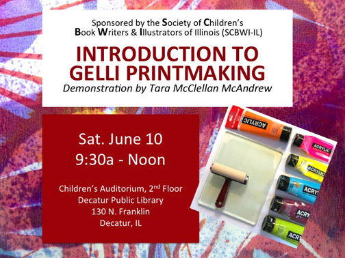 """Sat. June 10:Downstate Illinois SCBWI-IL Illustrators, Hands-On Program: Tara McClellan, """"Gelli Printmaking"""", 9a-Noon, Wildflour Artisan Bakery & Cafe, 256 W. Main, Decatur, IL Representatives: Louann Brown 217-839-3264 (newlou2008@hotmail.com) Jerry Barrett 217/621-1369 (Jerry@jerrybarrettdesigns.com) Shop Talk & Critiques.Optional lunch afterward at a nearby location: QUARTERLY MEETINGS: This Network meets at various locations throughout the mid-central area. We maintain a Facebook page (Downstate Illinois SCBWI Illustrators) for critiques and information sharing between meetings. If you'd like to join us, send us a request via Facebook or email one of the network reps. At our meetings we typically discuss markets, critique work and share our journey. Everyone is welcome."""