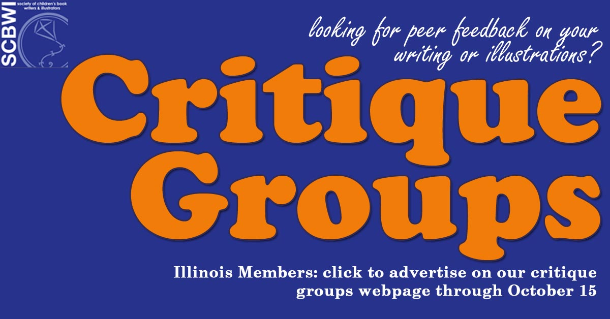 SCBWI-IL will posta list of new/existing open critique groups AND individuals looking for a critique group on our updated Critique Groups Page this fall. Advertising on this page is a member benefit, but you may contact one of these groups to join in, even if you are not-yet-a-member! Don't forget: if you're attending 2017 PWID, members and not-yet-members are invitedto the Critique Groups Social at lunch to meet up with other attendees that want to form or fill a critique group! Please note: If you are currently listed on the webpage and want it to be listed again, you must email your particulars. We will only include those that respond to this call by October 15. Instructions for New/Existing Open (those that need more members) Critique Groups: Please email Deborah Topolski with the following information by October 15: Group contacts (SCBWI Members), please include in your response: · Critique group contact person & email address or note to contact via SCBWI Messaging · Critique group name (if applicable) · Acceptable genres, formats, writing, illustration, etc. · Meeting regularity (e.g.: once monthly set at previous meeting, third Saturday, variable) · Meeting location (city only, please) and time or online. · Any additional critique member requirements · Trial Period (if applicable) Instructions for Individual SCBWI Memberslooking for a Critique Group: Please email Deborah Topolski with the following information by October 15: Members, please include in your response: · Name & email address or note to contact via SCBWI Messaging · Type of critique group and format/genres preferred (e.g.: writing and pb/non-fiction) · location preferred (e.g. Quad Cities area) or online Questions?: Deborah Topolski